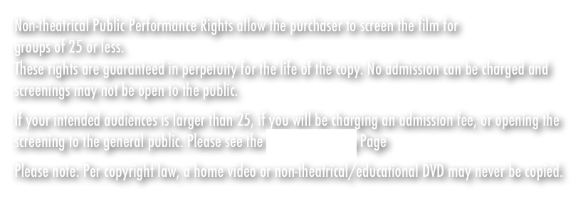 If your intended audiences is larger than 25, if you will be charging an admission fee, or opening the screening to the general public. Please see the Host A Screening Page